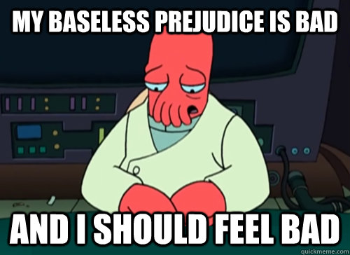 My baseless prejudice is bad and I should feel bad - My baseless prejudice is bad and I should feel bad  sad zoidberg