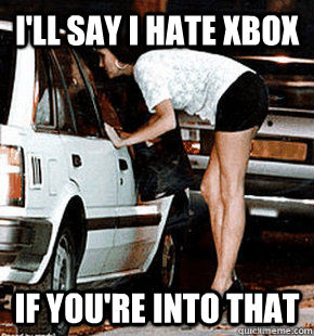 I'll say I hate Xbox If you're into that  - I'll say I hate Xbox If you're into that   FB karma whore