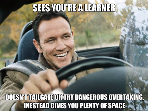 Sees you're a learner Doesn't tailgate or try dangerous overtaking, inestead gives you plenty of space  - Sees you're a learner Doesn't tailgate or try dangerous overtaking, inestead gives you plenty of space   Good Guy Car Driver