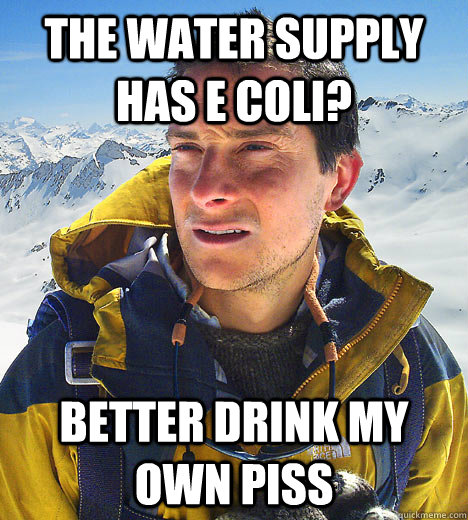 The Water supply has E Coli? better drink my own piss