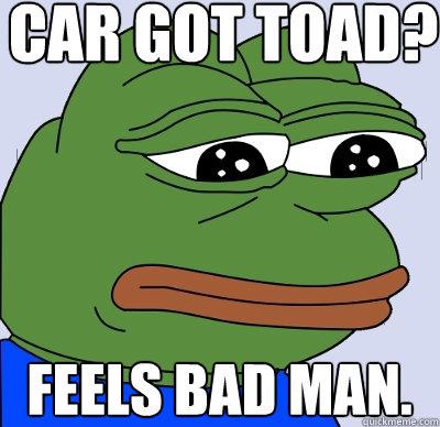 car got toad? feels bad man.