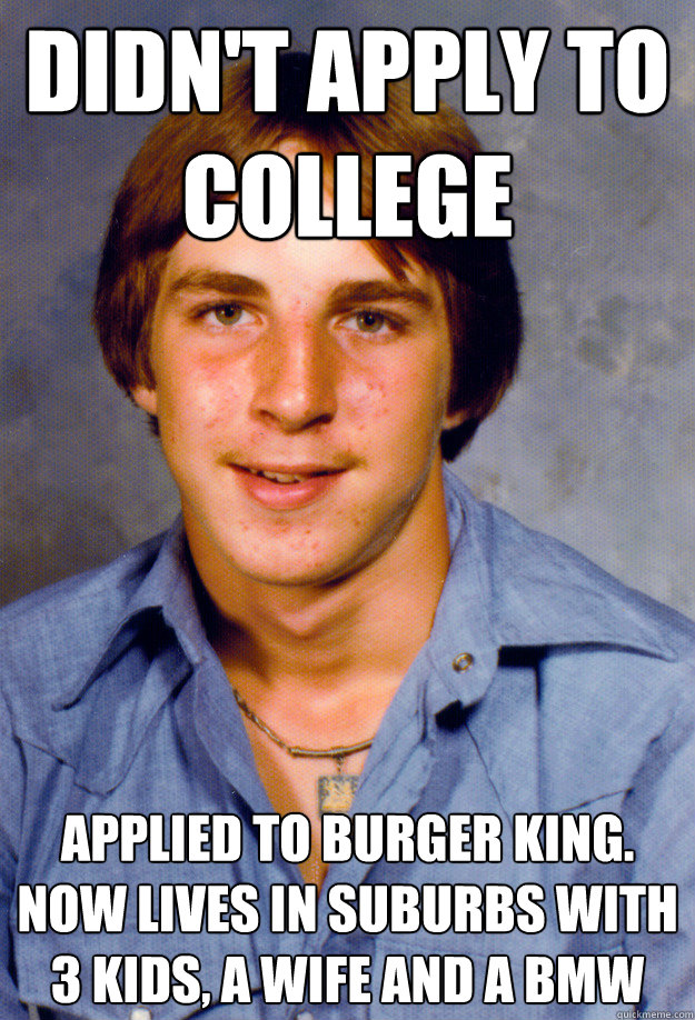 didn't apply to college Applied to burger king. now lives in suburbs with 3 kids, a wife and a bmw - didn't apply to college Applied to burger king. now lives in suburbs with 3 kids, a wife and a bmw  Old Economy Steven