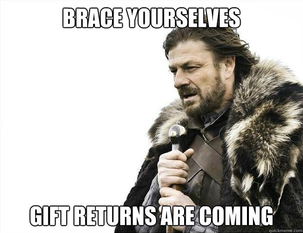 BRACE YOURSELVES Gift returns are coming  - BRACE YOURSELVES Gift returns are coming   Misc