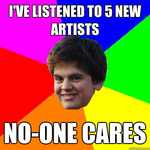 Funny Meme No One Cares : I ve listened to new artists no one cares stupid