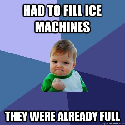 had to fill ice machines they were already full - had to fill ice machines they were already full  Success Kid