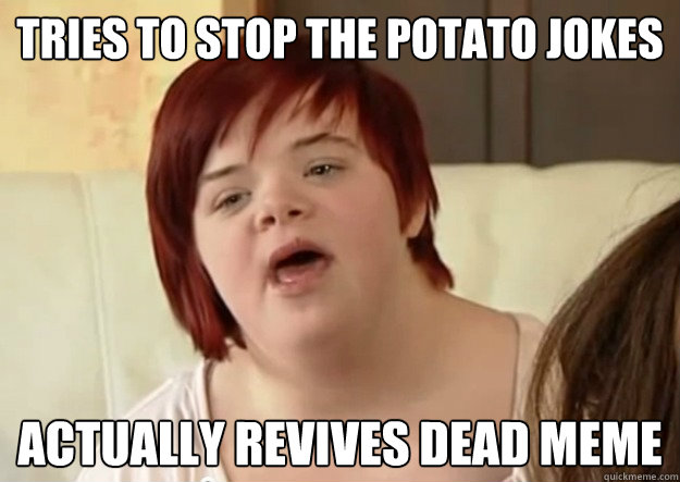 Tries to stop the potato jokes Actually revives dead meme