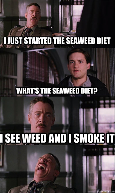 I just started the seaweed diet what's the seaweed diet? I see weed and I smoke it  - I just started the seaweed diet what's the seaweed diet? I see weed and I smoke it   JJ Jameson