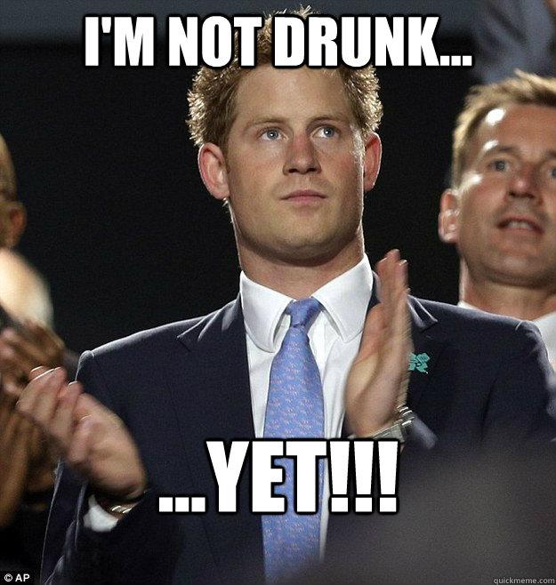 I'm not drunk... ...YET!!!