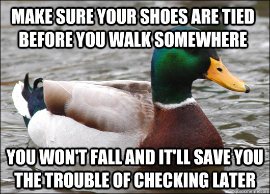 Make sure your shoes are tied before you walk somewhere You won't fall and it'll save you the trouble of checking later - Make sure your shoes are tied before you walk somewhere You won't fall and it'll save you the trouble of checking later  Actual Advice Mallard