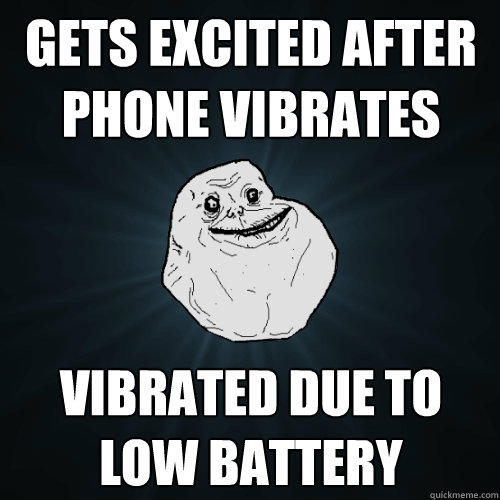 Gets excited after phone vibrates Vibrated due to low battery - Gets excited after phone vibrates Vibrated due to low battery  Forever Alone