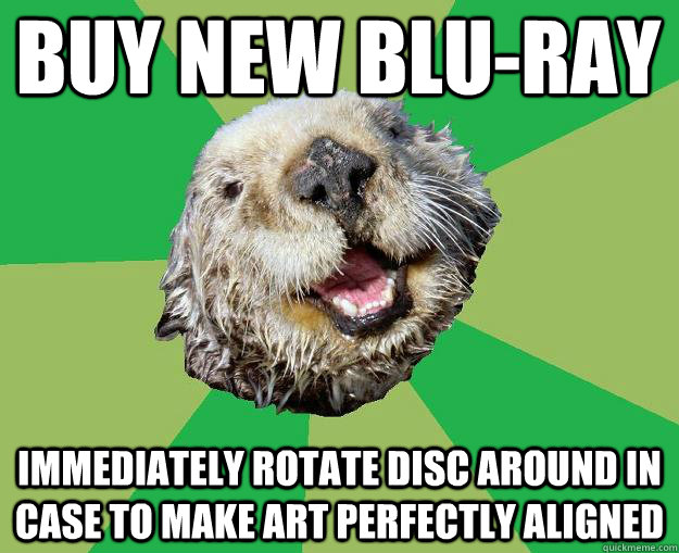 BUY NEW BLU-RAY IMMEDIATELY ROTATE DISC AROUND IN CASE TO MAKE ART PERFECTLY ALIGNED - BUY NEW BLU-RAY IMMEDIATELY ROTATE DISC AROUND IN CASE TO MAKE ART PERFECTLY ALIGNED  OCD Otter
