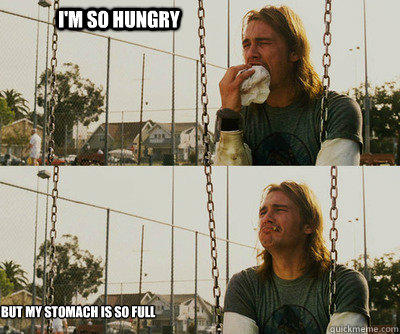I'm so hungry but my stomach is so full - I'm so hungry but my stomach is so full  First World Stoner Problems