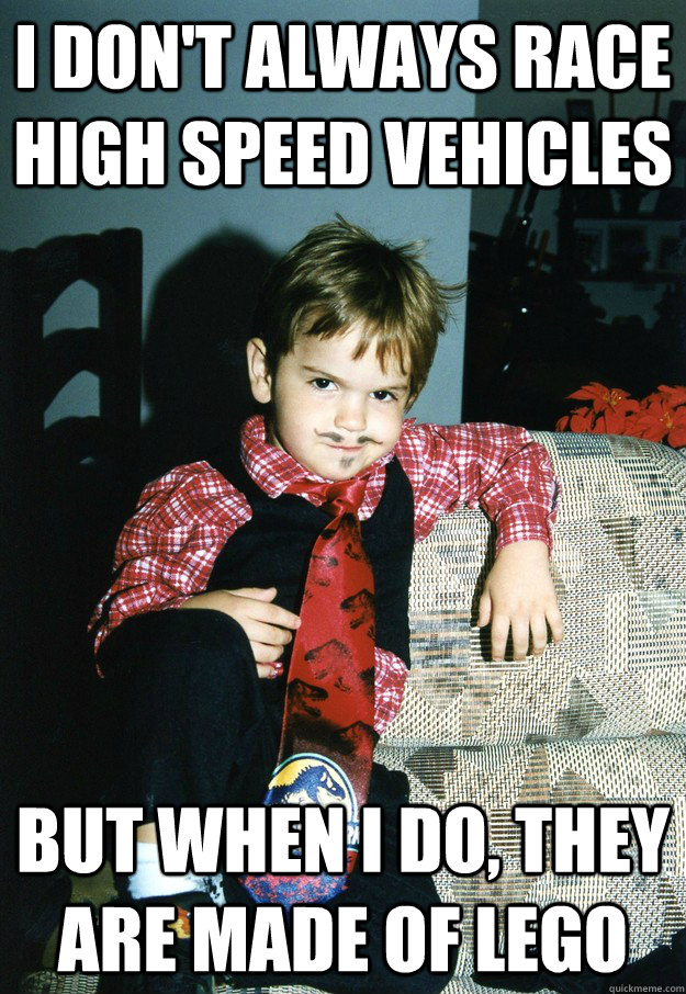 I don't always race high speed vehicles But when I do, they are made of lego