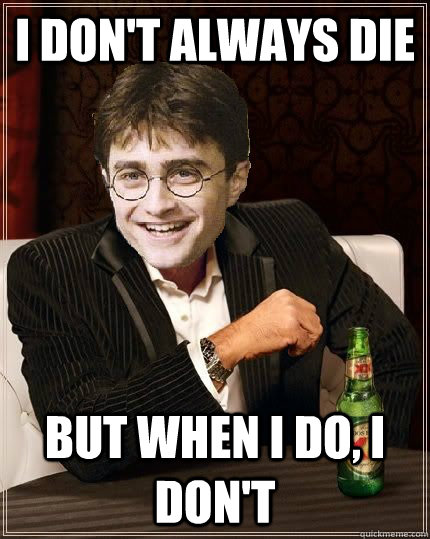 I don't always die But when I do, I don't - I don't always die But when I do, I don't  The Most Interesting Harry In The World