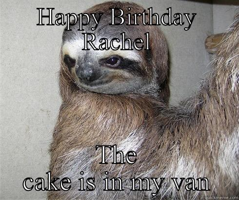 Birthday sloth - HAPPY BIRTHDAY RACHEL THE CAKE IS IN MY VAN Success Kid