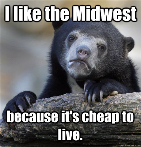 I like the Midwest because it's cheap to live. - I like the Midwest because it's cheap to live.  Confession Bear