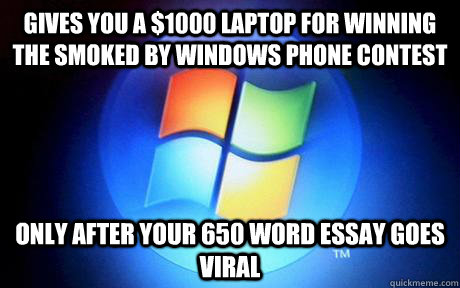 Gives you a $1000 Laptop for winning the smoked by Windows Phone contest Only after your 650 word essay goes viral