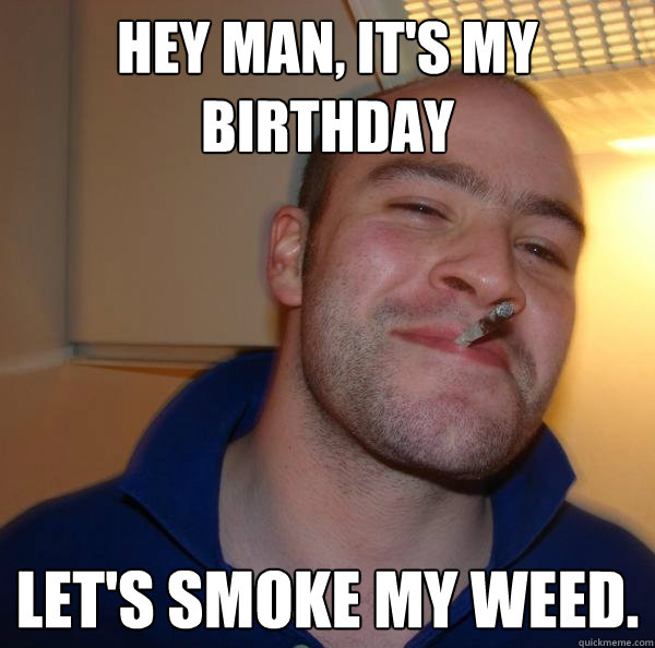 Hey man, it's my Birthday Let's smoke my weed.  - Hey man, it's my Birthday Let's smoke my weed.   Misc