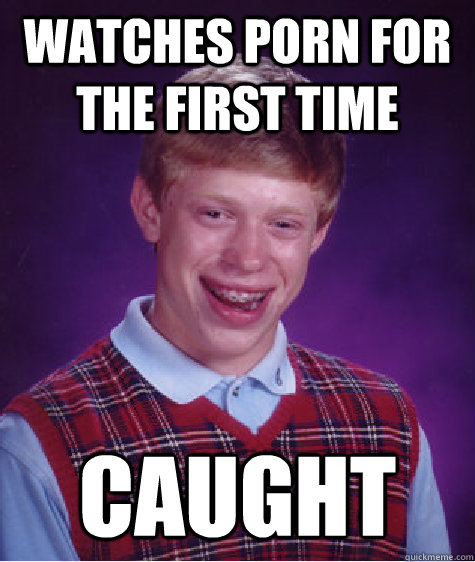 watches porn for the first time  caught - watches porn for the first time  caught  Bad Luck Brian