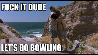 Fuck it lets go bowling