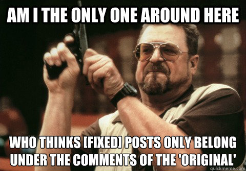 Am I the only one around here who thinks [fixed] posts only belong under the comments of the 'original'  - Am I the only one around here who thinks [fixed] posts only belong under the comments of the 'original'   Am I the only one