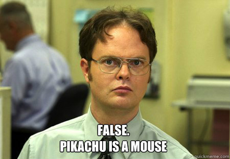 False. Pikachu is a mouse -  False. Pikachu is a mouse  Dwight