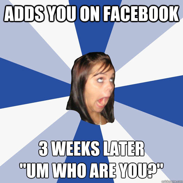 Adds you on facebook 3 weeks later