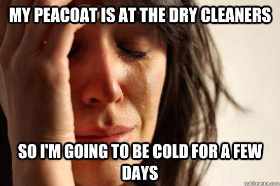 My Peacoat is at the dry cleaners So i'm going to be cold for a few days - My Peacoat is at the dry cleaners So i'm going to be cold for a few days  Assyrian First World Problems