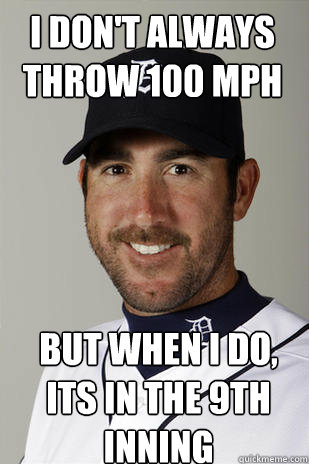 I don't always throw 100 mph but when i do, its in the 9th inning