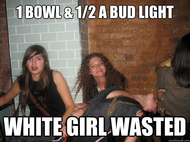 1 bowl & 1/2 a Bud light White Girl wasted