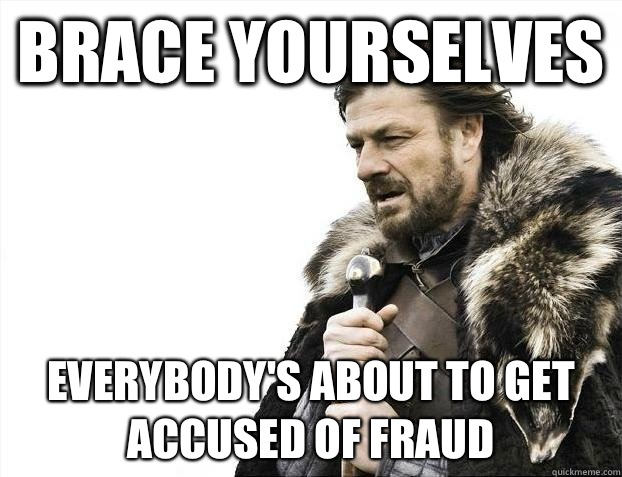 Brace yourselves Everybody's about to get accused of fraud - Brace yourselves Everybody's about to get accused of fraud  Misc