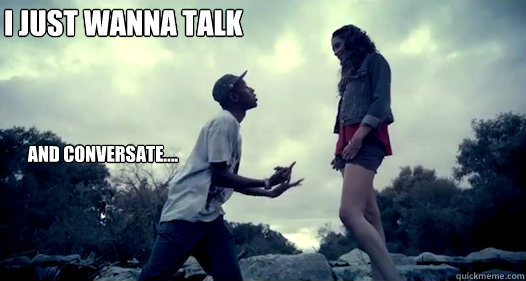 I Just Want To Talk And Conversate