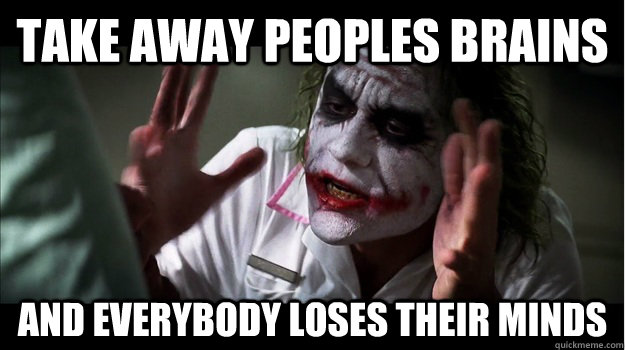 Take away peoples brains and everybody loses their minds - Take away peoples brains and everybody loses their minds  Joker Mind Loss