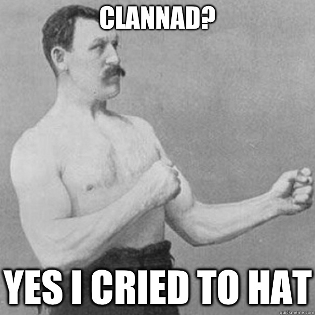 Clannad? Yes I cried to hat - Clannad? Yes I cried to hat  overly manly man