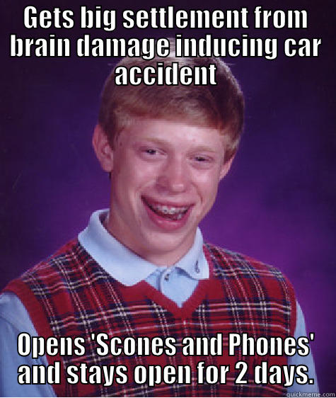 GETS BIG SETTLEMENT FROM BRAIN DAMAGE INDUCING CAR ACCIDENT OPENS 'SCONES AND PHONES' AND STAYS OPEN FOR 2 DAYS. Bad Luck Brian