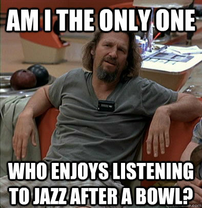 Am I the only one Who enjoys listening to jazz after a bowl? - Am I the only one Who enjoys listening to jazz after a bowl?  The Dude