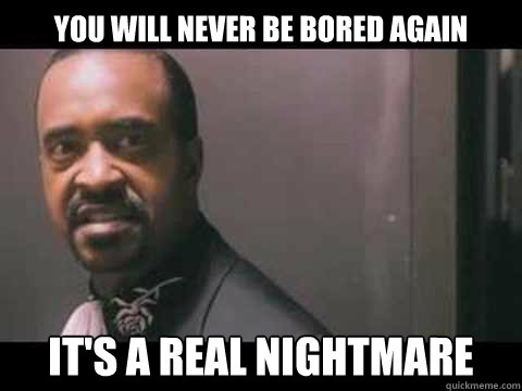 you will never be bored again it's a real nightmare