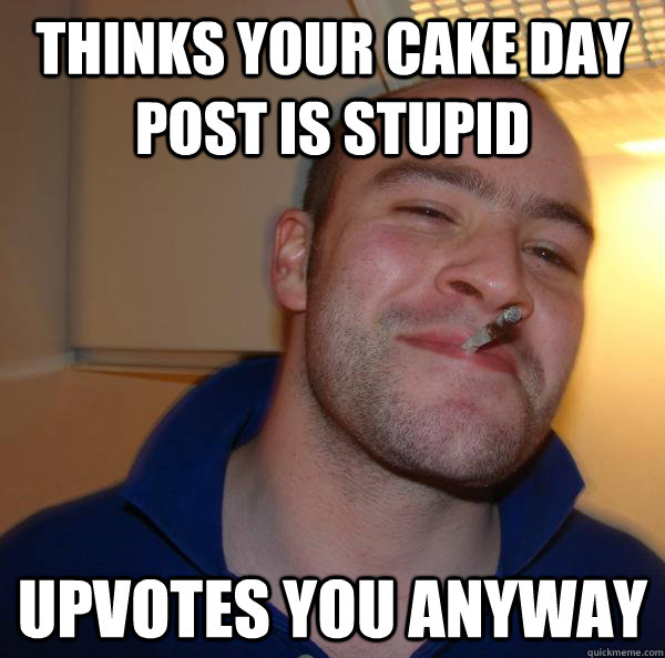 thinks your cake day post is stupid upvotes you anyway  - thinks your cake day post is stupid upvotes you anyway   Misc