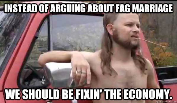 Instead of arguing about fag marriage We should be fixin' the economy. - Instead of arguing about fag marriage We should be fixin' the economy.  Misc