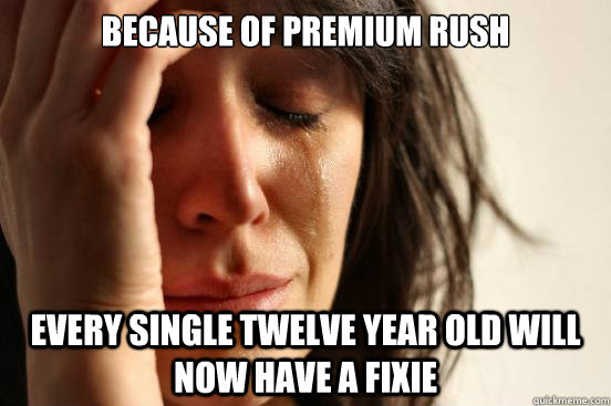 because of premium rush every single twelve year old will now have a fixie - because of premium rush every single twelve year old will now have a fixie  First World Problems
