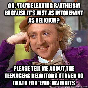 Oh, you're leaving r/atheism because it's just as intolerant as religion? please tell me about the teenagers redditors stoned to death for 'emo' haircuts - Oh, you're leaving r/atheism because it's just as intolerant as religion? please tell me about the teenagers redditors stoned to death for 'emo' haircuts  Condescending Wonka