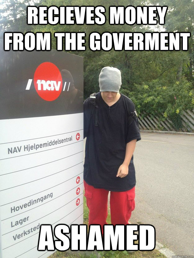 Recieves money from the goverment Ashamed - Recieves money from the goverment Ashamed  Good Guy Hgen