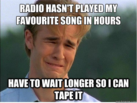 Radio hasn't played my favourite song in hours Have to wait longer so i can tape it - Radio hasn't played my favourite song in hours Have to wait longer so i can tape it  1990s Problems