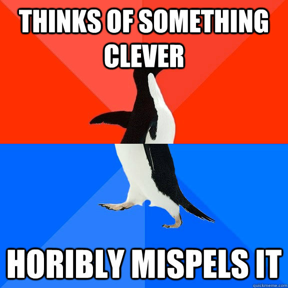 Thinks of something clever  Horibly mispels it - Thinks of something clever  Horibly mispels it  Socially Awesome Awkward Penguin