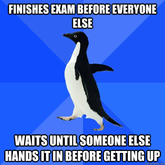 Finishes exam before everyone else Waits until someone else hands it in before getting up - Finishes exam before everyone else Waits until someone else hands it in before getting up  Socially Awkward Penguin