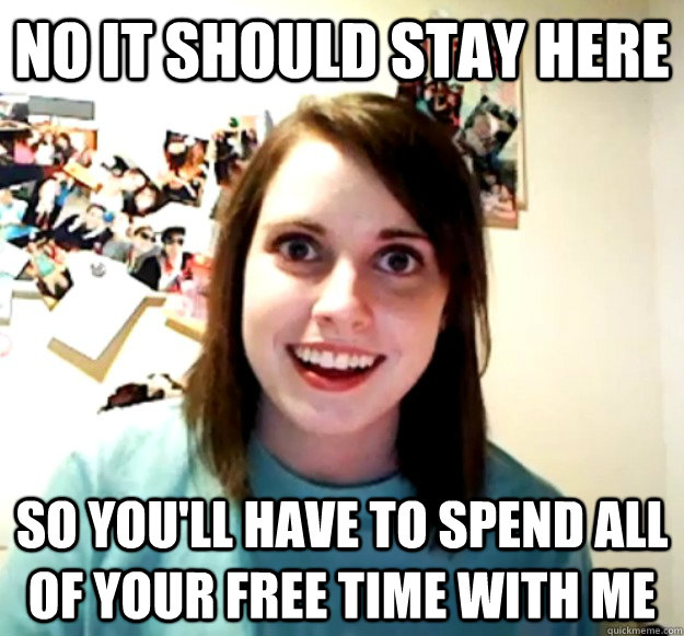 no it should stay here so you'll have to spend all of your free time with me - no it should stay here so you'll have to spend all of your free time with me  Overly Attached Girlfriend