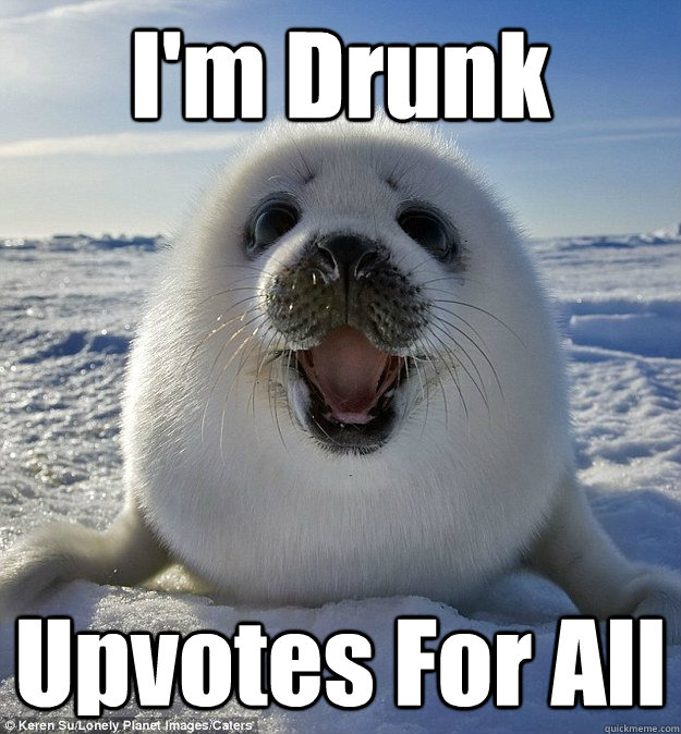 I'm Drunk Upvotes For All - I'm Drunk Upvotes For All  Easily Pleased Seal