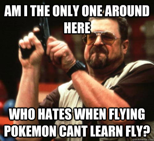 Am i the only one around here who hates when flying pokemon cant learn fly? - Am i the only one around here who hates when flying pokemon cant learn fly?  Am I The Only One Around Here