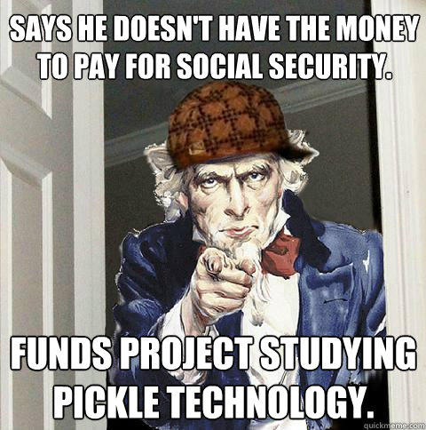 Says he doesn't have the money to pay for Social Security. Funds project studying pickle technology. - Says he doesn't have the money to pay for Social Security. Funds project studying pickle technology.  Scumbag Uncle Sam