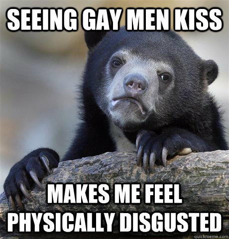 seeing gay men kiss makes me feel physically disgusted - seeing gay men kiss makes me feel physically disgusted  Confession Bear